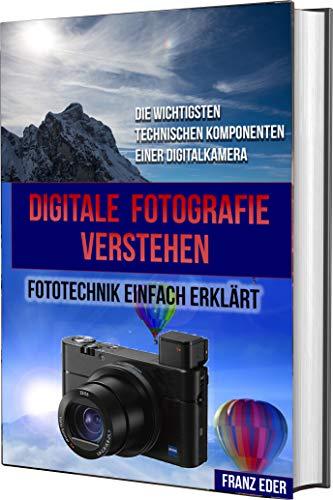 DIGITALE FOTOGRAFIE VERSTEHEN: Digitale Fotografie: Fototechnik einfach erklärt - Die wichtigsten technischen Komponenten einer Digitalkamera